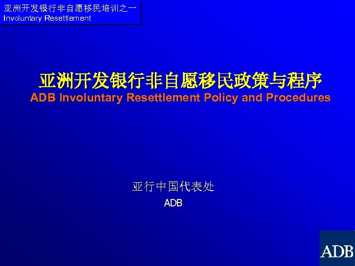 亚洲开发银行非自愿移民培训之一 Involuntary Resettlement 亚洲开发银行非自愿移民政策与程序 ADB Involuntary Resettlement Policy and Procedures 亚行中国代表处 ADB
