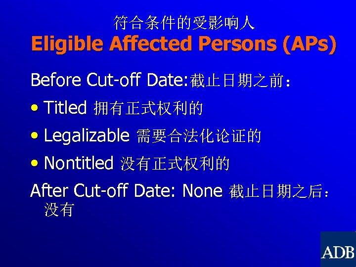 符合条件的受影响人 Eligible Affected Persons (APs) Before Cut-off Date: 截止日期之前: • Titled 拥有正式权利的 • Legalizable