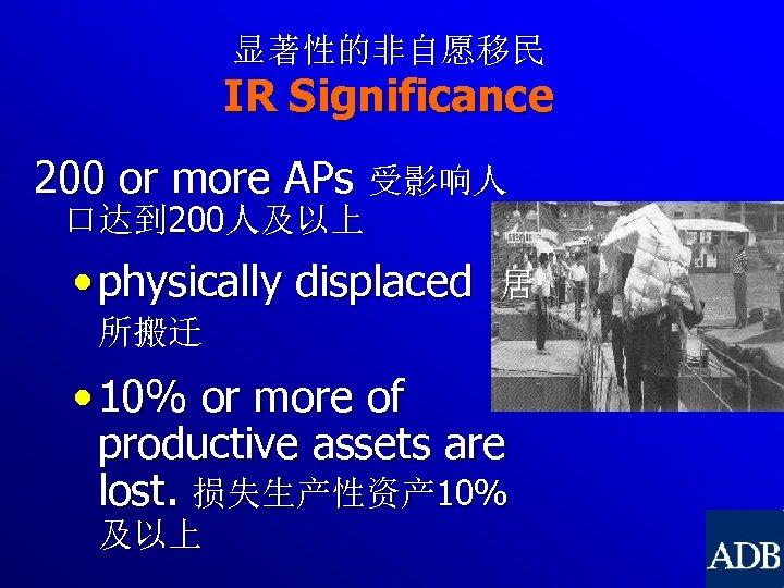 显著性的非自愿移民 IR Significance 200 or more APs 受影响人 口达到 200人及以上 • physically displaced 居