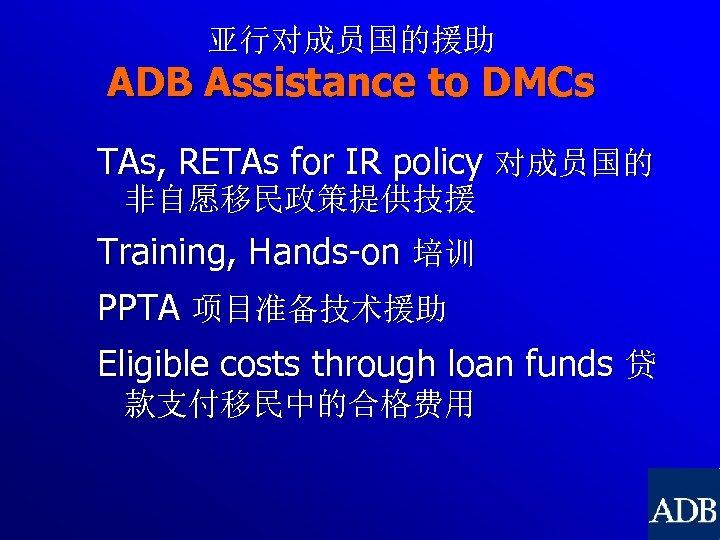 亚行对成员国的援助 ADB Assistance to DMCs TAs, RETAs for IR policy 对成员国的 非自愿移民政策提供技援 Training, Hands-on