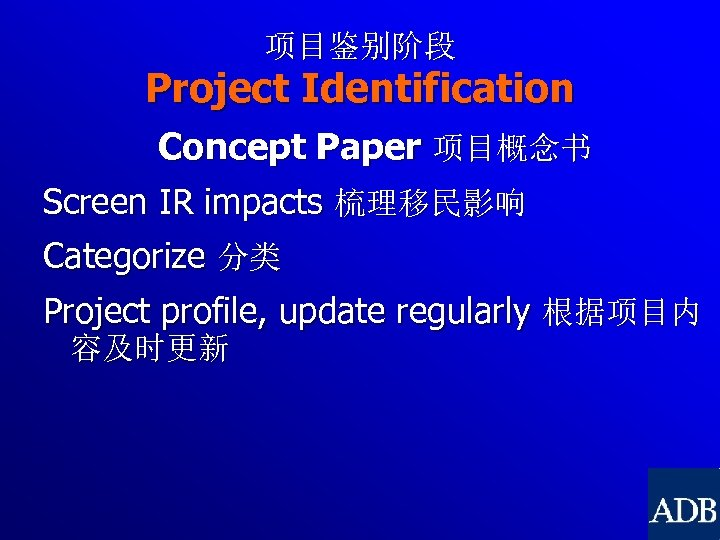 项目鉴别阶段 Project Identification Concept Paper 项目概念书 Screen IR impacts 梳理移民影响 Categorize 分类 Project profile,