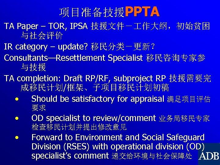 项目准备技援PPTA TA Paper – TOR, IPSA 技援文件- 作大纲,初始贫困 与社会评价 IR category – update? 移民分类-更新?