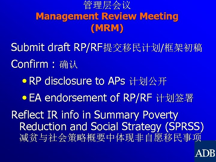 管理层会议 Management Review Meeting (MRM) Submit draft RP/RF提交移民计划/框架初稿 Confirm : 确认 • RP disclosure