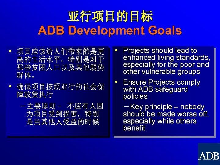 亚行项目的目标 ADB Development Goals • 项目应该给人们带来的是更 高的生活水平,特别是对于 那些贫困人口以及其他弱势 群体。 • 确保项目按照亚行的社会保 障政策执行 -主要原则– 不应有人因