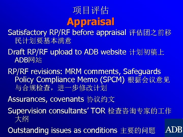 项目评估 Appraisal Satisfactory RP/RF before appraisal 评估团之前移 民计划要基本满意 Draft RP/RF upload to ADB website