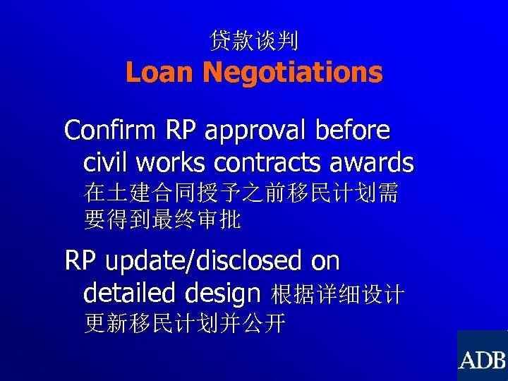 贷款谈判 Loan Negotiations Confirm RP approval before civil works contracts awards 在土建合同授予之前移民计划需 要得到最终审批 RP
