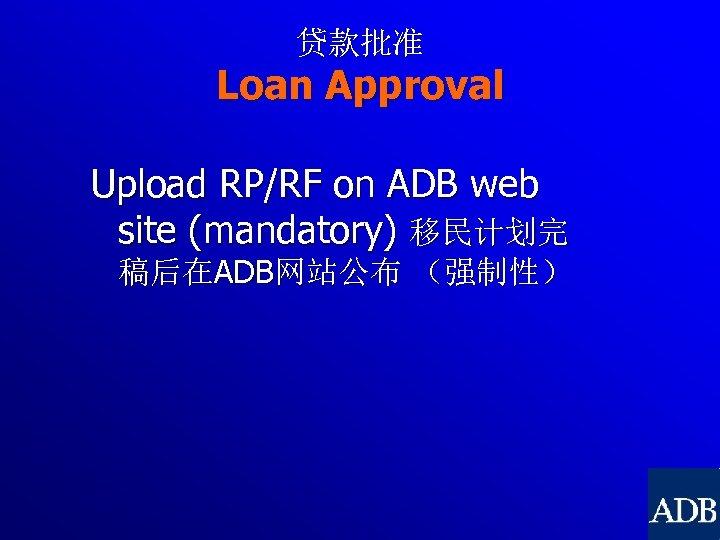 贷款批准 Loan Approval Upload RP/RF on ADB web site (mandatory) 移民计划完 稿后在ADB网站公布 (强制性)