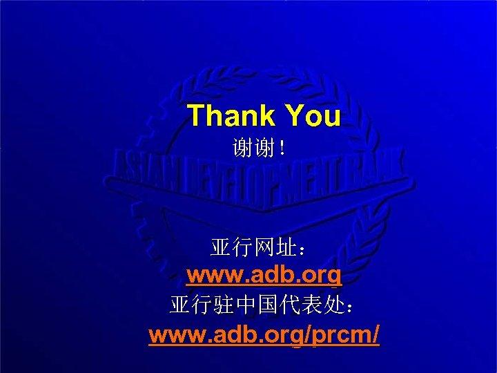 Thank You 谢谢! 亚行网址: www. adb. org 亚行驻中国代表处: www. adb. org/prcm/