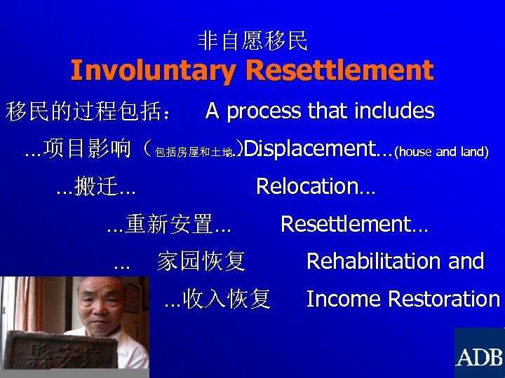 非自愿移民 Involuntary Resettlement 移民的过程包括: A process that includes …项目影响(包括房屋和土地)… …Displacement…(house and land) …搬迁… Relocation…