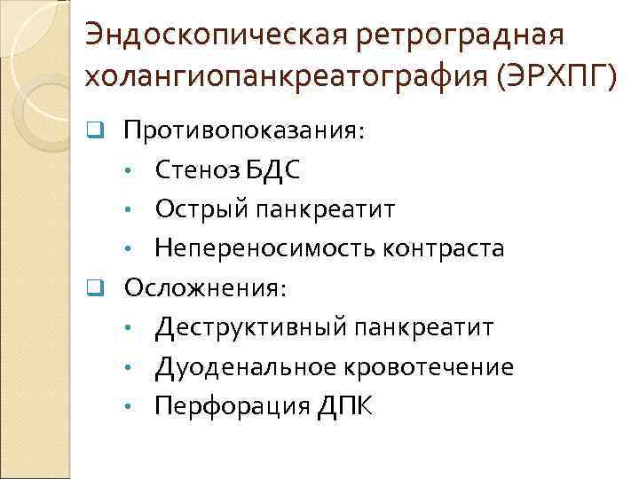 Эндоскопическая ретроградная холангиопанкреатография (ЭРХПГ) Противопоказания: • Стеноз БДС • Острый панкреатит • Непереносимость контраста
