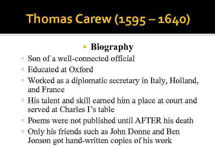 Thomas Carew (1595 – 1640) Biography Son of a well-connected official Educated at Oxford