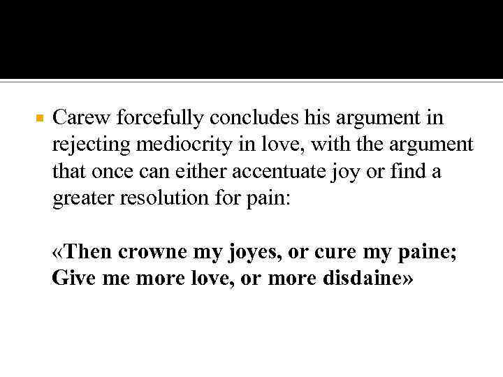 Carew forcefully concludes his argument in rejecting mediocrity in love, with the argument