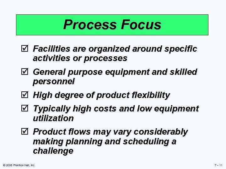 Process Focus þ Facilities are organized around specific activities or processes þ General purpose