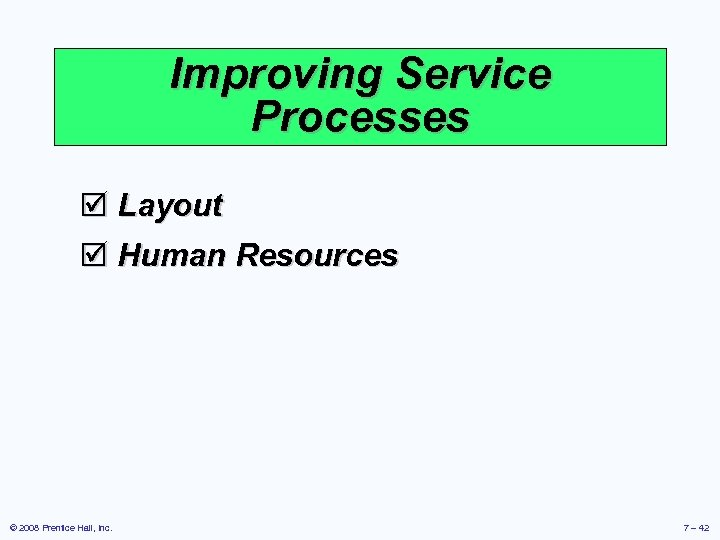 Improving Service Processes þ Layout þ Human Resources © 2008 Prentice Hall, Inc. 7