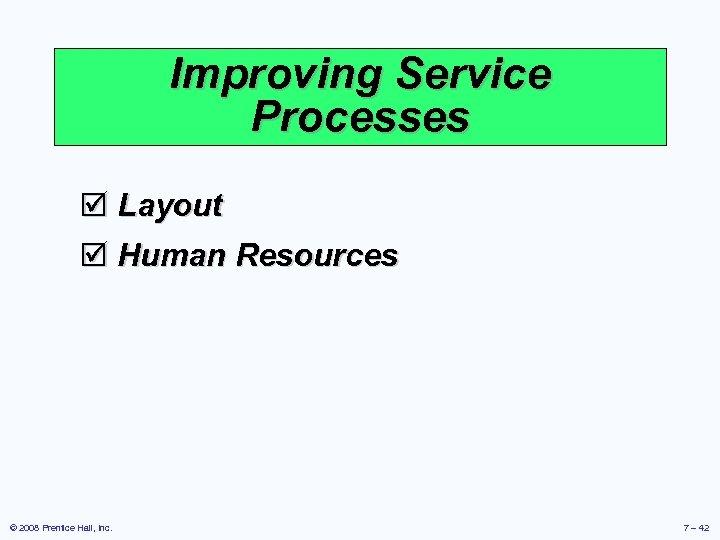Improving Service Processes þ Layout þ Human Resources © 2008 Prentice Hall, Inc. 7