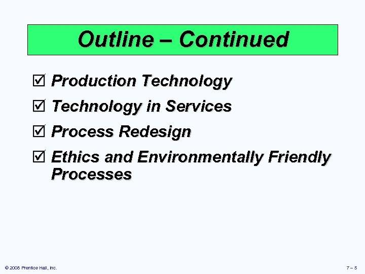 Outline – Continued þ Production Technology þ Technology in Services þ Process Redesign þ