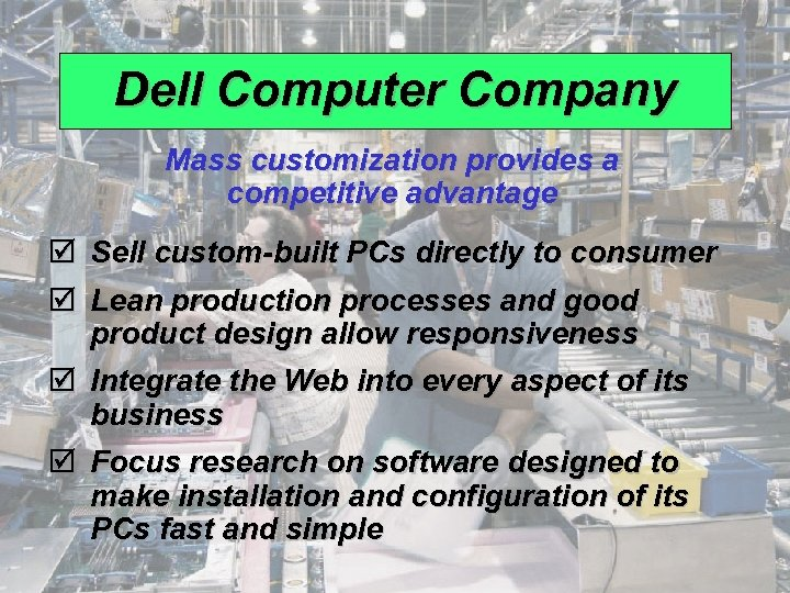 Dell Computer Company Mass customization provides a competitive advantage þ Sell custom-built PCs directly