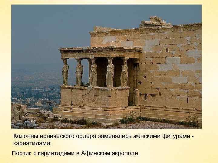 Колонны ионического ордера заменялись женскими фигурами кариатидами. Портик с кариатидами в Афинском акрополе.