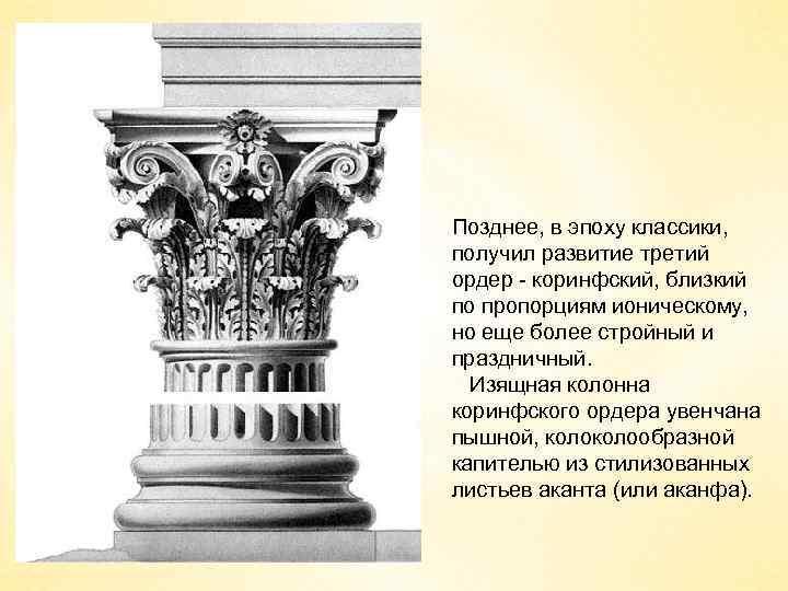 Позднее, в эпоху классики, получил развитие третий ордер - коринфский, близкий по пропорциям ионическому,