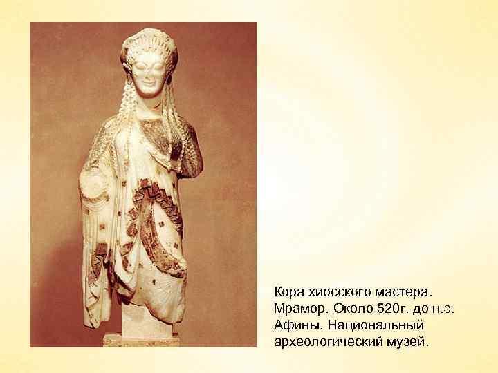 Кора хиосского мастера. Мрамор. Около 520 г. до н. э. Афины. Национальный археологический музей.