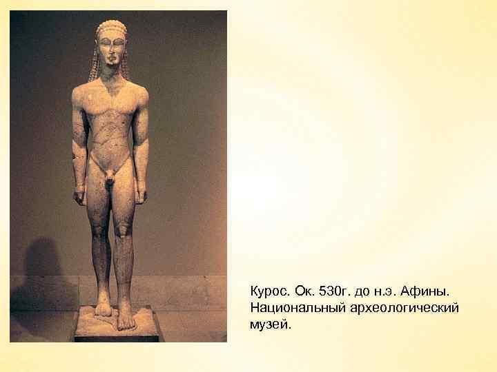 Курос. Ок. 530 г. до н. э. Афины. Национальный археологический музей.