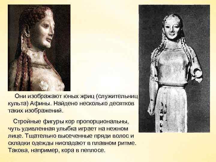 Они изображают юных жриц (служительниц культа) Афины. Найдено несколько десятков таких изображений. Стройные фигуры
