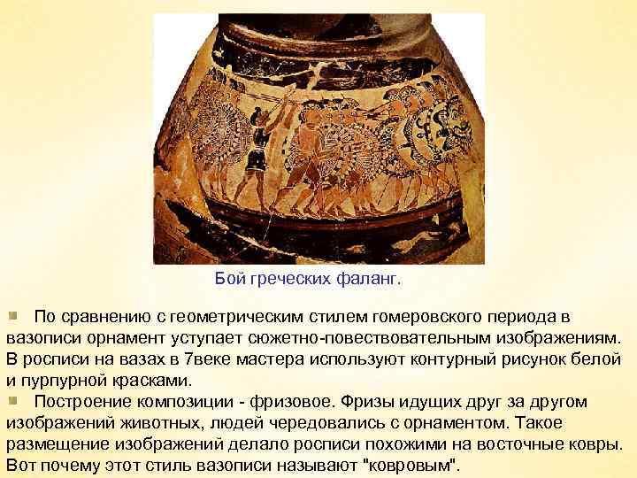 Бой греческих фаланг. По сравнению с геометрическим стилем гомеровского периода в вазописи орнамент уступает