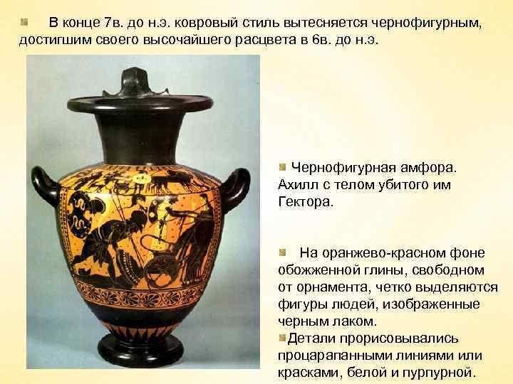 В конце 7 в. до н. э. ковровый стиль вытесняется чернофигурным, достигшим своего высочайшего