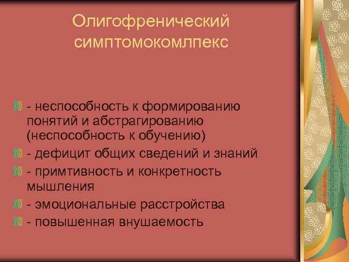 Олигофренический симптомокомлпекс - неспособность к формированию понятий и абстрагированию (неспособность к обучению) - дефицит