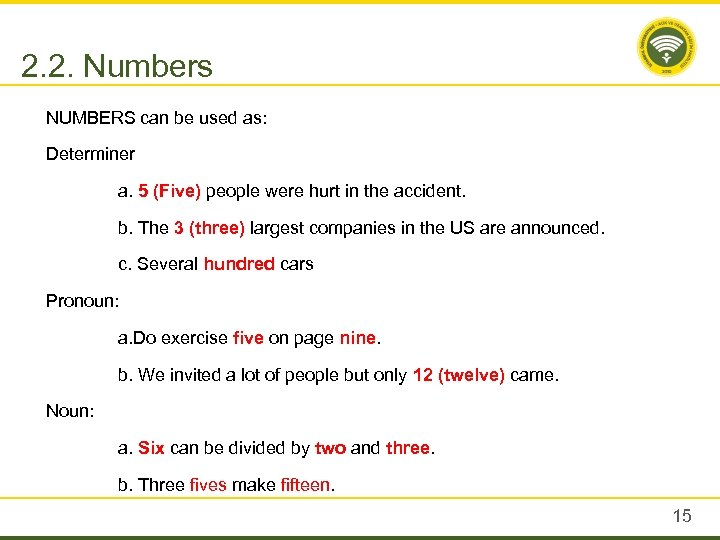 2. 2. Numbers NUMBERS can be used as: Determiner a. 5 (Five) people were