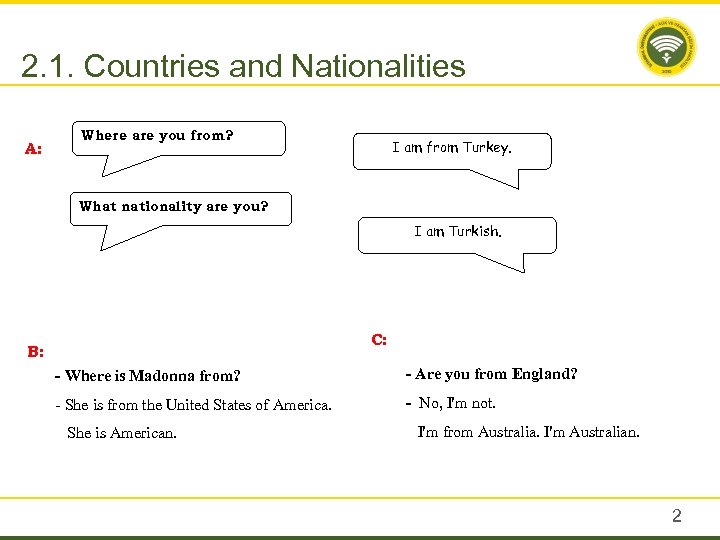 2. 1. Countries and Nationalities A: Where are you from? I am from Turkey.