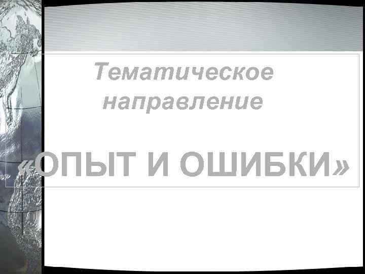 Тематическое направление «ОПЫТ И ОШИБКИ»