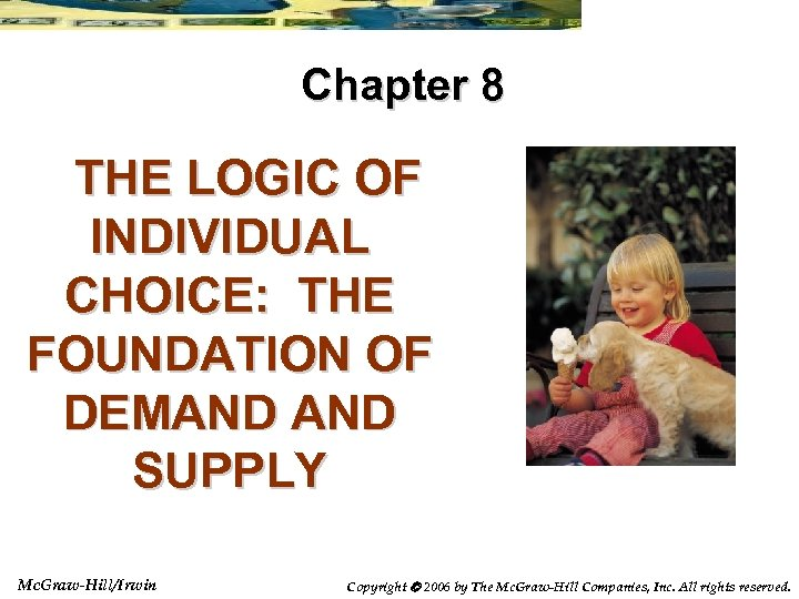 Chapter 8 THE LOGIC OF INDIVIDUAL CHOICE: THE FOUNDATION OF DEMAND SUPPLY Mc. Graw-Hill/Irwin