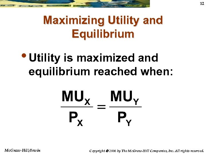 12 Maximizing Utility and Equilibrium • Utility is maximized and equilibrium reached when: Mc.
