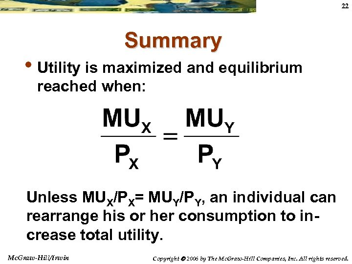 22 Summary • Utility is maximized and equilibrium reached when: Unless MUX/PX= MUY/PY, an