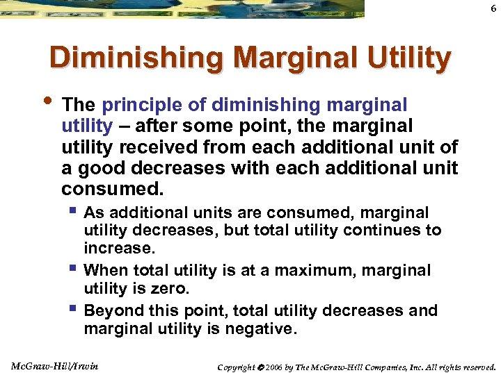6 Diminishing Marginal Utility • The principle of diminishing marginal utility – after some