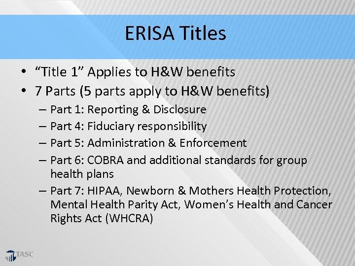 "ERISA Titles • ""Title 1"" Applies to H&W benefits • 7 Parts (5 parts"