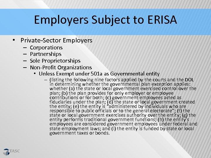 Employers Subject to ERISA • Private‐Sector Employers – – Corporations Partnerships Sole Proprietorships Non‐Profit
