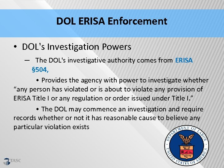 DOL ERISA Enforcement • DOL's Investigation Powers – The DOL's investigative authority comes from