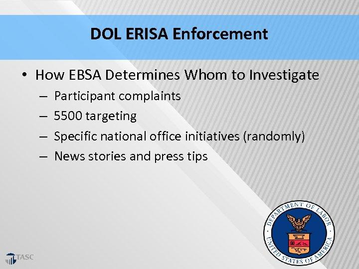 DOL ERISA Enforcement • How EBSA Determines Whom to Investigate – Participant complaints –