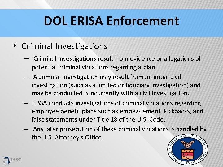 DOL ERISA Enforcement • Criminal Investigations – Criminal investigations result from evidence or allegations
