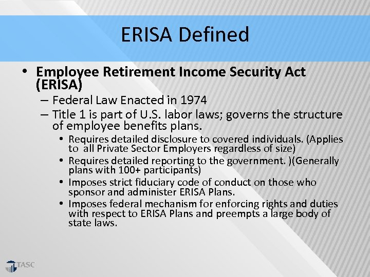 ERISA Defined • Employee Retirement Income Security Act (ERISA) – Federal Law Enacted in