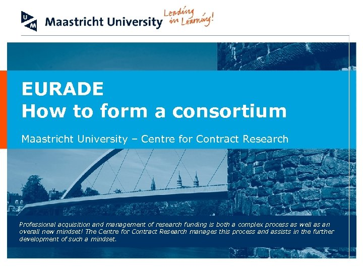 EURADE How to form a consortium Maastricht University – Centre for Contract Research Professional