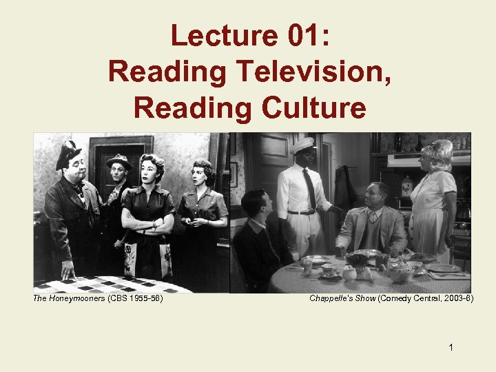 Lecture 01: Reading Television, Reading Culture The Honeymooners (CBS 1955 -56) Chappelle's Show (Comedy