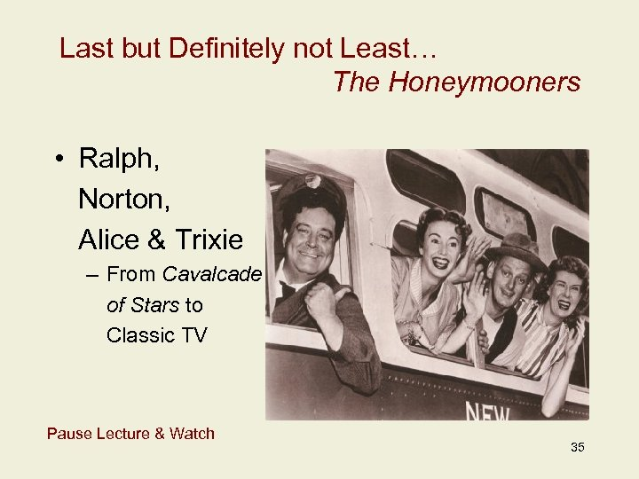 Last but Definitely not Least… The Honeymooners • Ralph, Norton, Alice & Trixie –