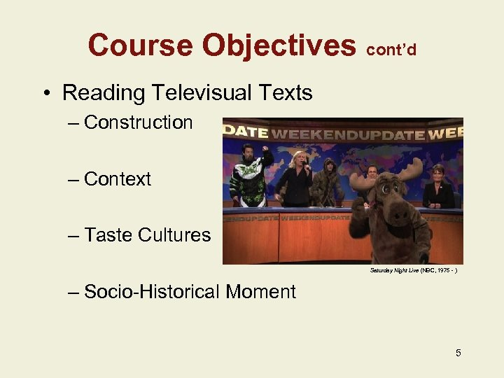 Course Objectives cont'd • Reading Televisual Texts – Construction – Context – Taste Cultures
