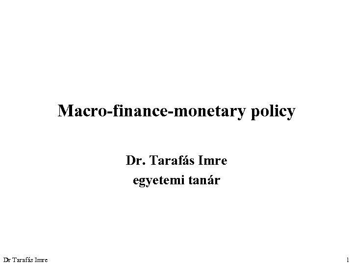 Macro-finance-monetary policy Dr. Tarafás Imre egyetemi tanár Dr Tarafás Imre 1