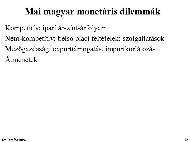 Mai magyar monetáris dilemmák Kompetitív: ipari árszint-árfolyam Nem-kompetitív: belső piaci feltételek; szolgáltatások Mezőgazdasági exporttámogatás,