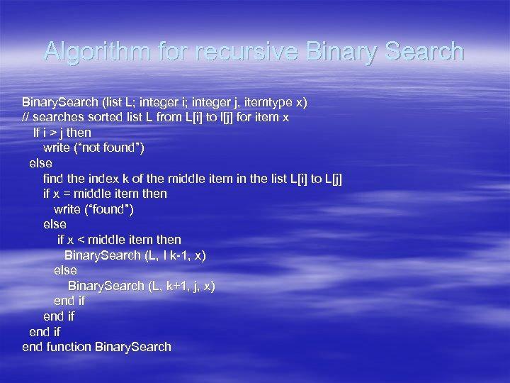 Algorithm for recursive Binary Search Binary. Search (list L; integer i; integer j, itemtype