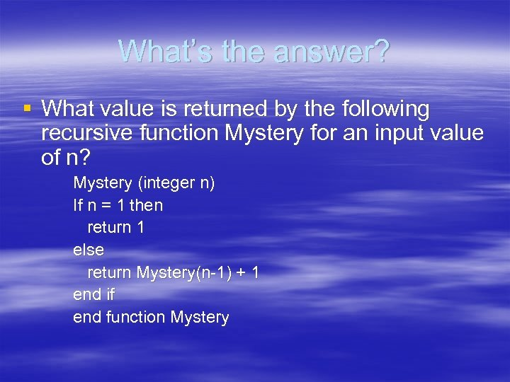 What's the answer? § What value is returned by the following recursive function Mystery